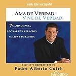 Ama de Verdad, Vive de Verdad [Real Life, Real Love] | Padre Alberto Cutie