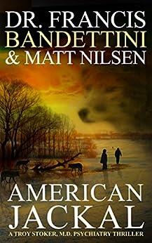 American Jackal: A Troy Stoker, M.D. Psychiatry Thriller (The Troy Stoker, M.D. Psychiatry Thrillers Book 1) by [Bandettini, Dr. Francis, Nilsen, Matt]