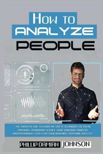 How To Analyze People: The Shortest Way to Learn the Latest Techniques of Facial Profiling, Behavioral Science, Body Language Analysis, and Personality Types for your Immediate Personal Success