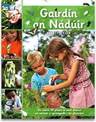Gairdin an Naduir: Os Cionn 30 Plean le Saol Alainn an Naduir a Spreagadh I Do Ghairdin. Over 30 Fun and Simple Step-by-Step Wildlife-Friendly Activities