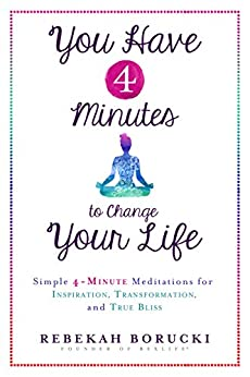 You Have 4 Minutes to Change Your Life: Simple 4-Minute Meditations for Inspiration, Transformation, and True Bliss by [Borucki, Rebekah]