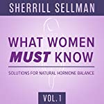 What Women Must Know, Vol. 1: Solutions for Natural Hormone Balance | Sherrill Sellman, ND