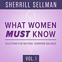 What Women Must Know, Vol. 1: Solutions for Natural Hormone Balance Lecture by Sherrill Sellman, ND Narrated by Sherrill Sellman, ND