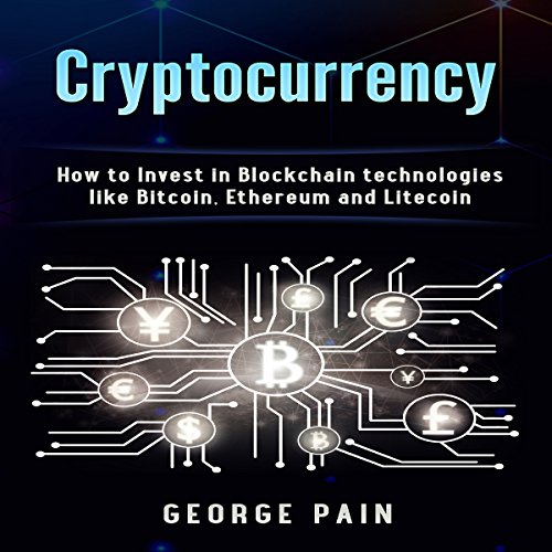 Cryptocurrency: How to Invest in Blockchain Technologies like Bitcoin, Ethereum and Litecoin