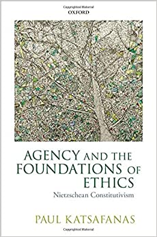 Agency and the Foundations of Ethics: Nietzschean Constitutivism by Paul Katsafanas (2016-02-01)