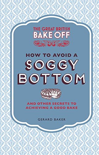 The Great British Bake Off: How to Avoid a Soggy Bottom: And Other Secrets to Achieving a Good Bake by Gerard Baker