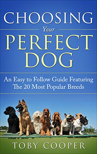 Choosing Your Perfect Dog: An Easy to Follow Guide Featuring The 20 Most Popular Breeds