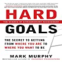Hard Goals: The Secret to Getting from Where You Are to Where You Want to Be Audiobook by Mark Murphy Narrated by Tom Perkins