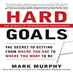 Hard Goals: The Secret to Getting from Where You Are to Where You Want to Be   Mark Murphy