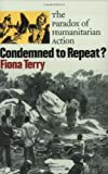 Condemned to Repeat?: The Paradox of Humanitarian Action, Fiona Terry, 080148796X