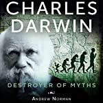Charles Darwin: Destroyer of Myths | Andrew Norman