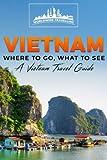 Vietnam: Where To Go, What To See - A Vietnam Travel Guide (Vietnam,Hanoi,Cần Thơ,Danang,Haiphong,Ho Chi Minh City,Biên Hòa) (Volume 1)