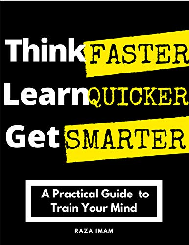 Think Faster, Learn Quicker, Get Smarter : A Practical Guide to Train Your Mind