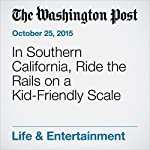 In Southern California, Ride the Rails on a Kid-Friendly Scale | Nevin Martell