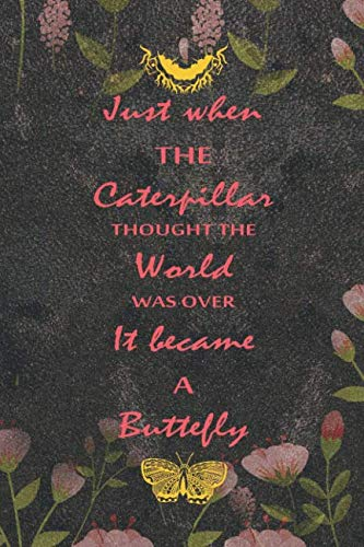 Just When The Caterpillar Thought The World Was Over It Became A Buttefly: Blank Lined Notebook ( Butterfly ) (Black And Flower) -