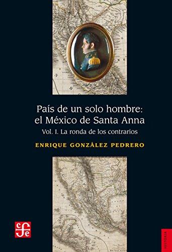 País de un solo hombre: el México de Santa Anna, I. La ronda de los contrarios: 0 (Seccion de Obras de Historia) (Spanish - El Mexico Pais
