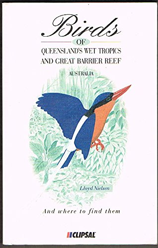 Birds of Queensland's Wet Tropics and Great Barrier Reef : Cooktown to Townsville, North-Eastern Queensland, Australia