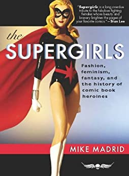 The Supergirls: Fashion, Feminism, Fantasy, and the History of Comic Book Heroines by [Madrid, Mike]