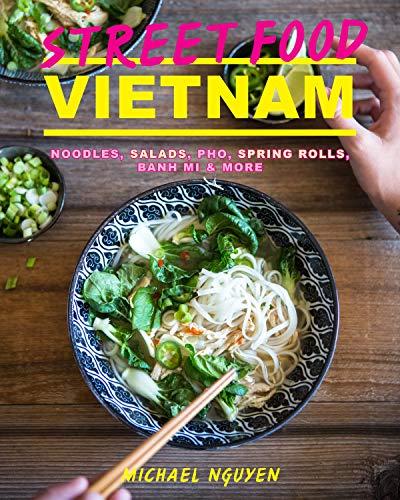 Street Food: Vietnam: Noodles, salads, pho, spring rolls, banh mi & more by Michael Nguyen