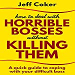 How to Deal with Horrible Bosses Without Killing Them: A Quick Guide to Coping with Your Difficult Boss | Jeff Coker