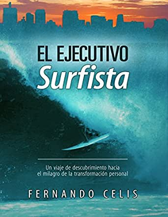 El ejecutivo surfista: Un viaje de descubrimiento hacia el milagro de la transformación personal eBook: Celis, Fernando: Amazon.es: Tienda Kindle