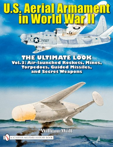 U.S. Aerial Armament in World War II: The Ultimate Look, Vol. 3 - Air Launched Rockets, Mines, Torpedoes, Guided Missiles and Secret Weapons