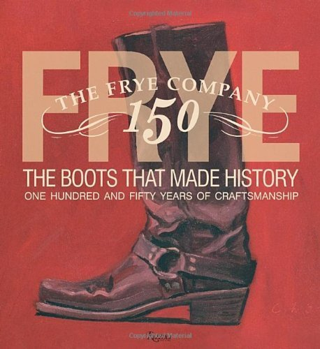 Frye: The Boots That Made History: 150 Years of Craftsmanship by Marc Kristal (2013-10-22)