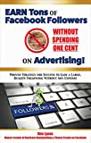 Earn Tons Of Facebook Followers Without Spending One Cent On Advertising!: Proven strategy for success to gain a large, quality following without any expense (Harnessing the power of Facebook 1)