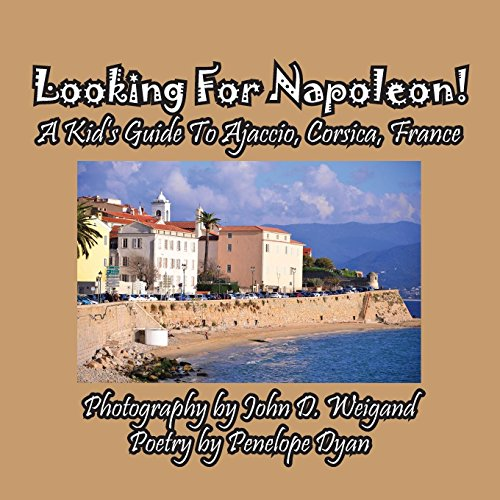 Looking For Napoleon! A Kid's Guide To Ajaccio, Corsica, France by Bellissima Publishing LLC