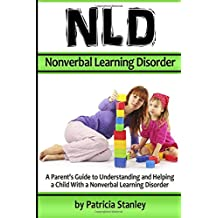 NLD - Nonverbal Learning Disorder: A Parent's Guide to Understanding and Helping a Child With a Nonverbal Learning Disorder ( Also Known As Nonverbal Learning Disability )