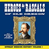 Heroes & Rascals of Old Oregon: Offbeat Oregon History, Volume 1