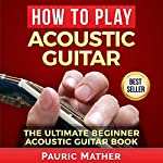 How to Play Acoustic Guitar: The Ultimate Beginner Acoustic Guitar Book | Pauric Mather