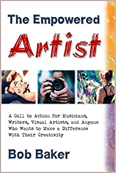 The Empowered Artist: A Call to Action for Musicians, Writers, Visual Artists, and Anyone Who Wants to Make a Difference With Their Creativity (English Edition) de [Baker, Bob]