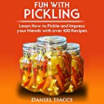 Fun with Pickling: Learn the Pickling Process with Pickling Guide with over 100 Pickling Recipes   Daniel Isaccs