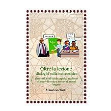 Oltre la lezione: dialoghi sulla matematica.: riservati a chi vuole capirla, anche se ritiene - di certo a torto - di essere 'negato' (Italian Edition)