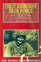 FIRST AIRBORNE TASK FORCE: Pictorial History of the Allied Paratroopers in the Invasion of Southern France