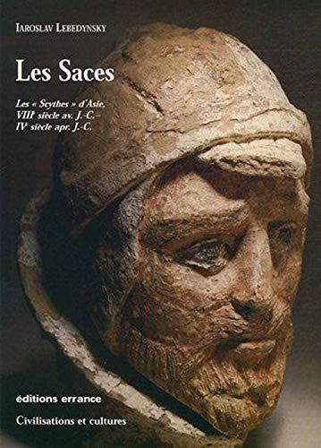 Les Saces : Les Scythes dAsie, VIIIe siècle avant J.-C. - IVe siècle après J.-C. Iaroslav Lebedynsky