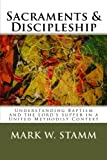 Sacraments & Discipleship: Understanding Baptism and the Lord's Supper in a United Methodist Context