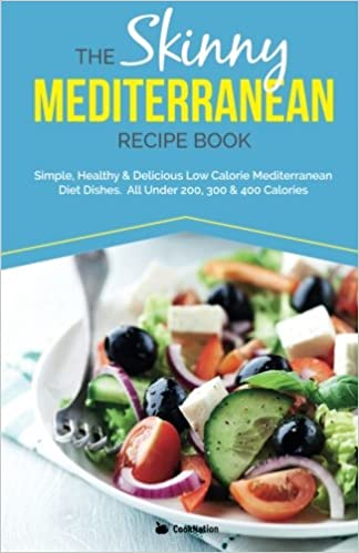 The Skinny Mediterranean Recipe Book Simple Healthy Delicious Low Calorie Diet Dishes All Under 200 300 400 Calories CookNation