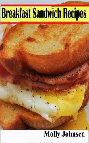 Breakfast Sandwich Recipes: 27 Easy to Make Ideas That Taste Great and Take Less Than 25 Minutes To Prepare by Molly Johnsen