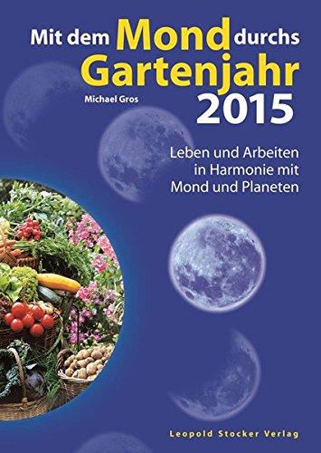 Mit dem Mond durchs Gartenjahr 2015: Leben und Arbeiten in Harmonie mit Mond und Planeten