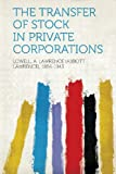 The Transfer of Stock in Private Corporations, Lowell A. Lawrence (Abbott L 1856-1943, 1290975574
