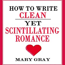 How to Write Clean Yet Scintillating Romance Audiobook by Mary Gray Narrated by Mary Gray