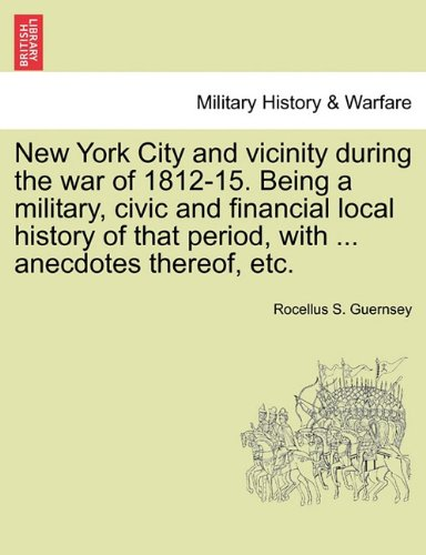 New York City and vicinity during the war of 1812-15. Being a military, civic and financial local history of that period, with ... anecdotes thereof, etc. ebook