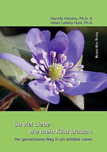 So viel Liebe wie mein Kind braucht: Der gemeinsame Weg in ein erfülltes Leben (German Edition)