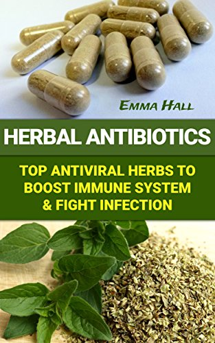 Herbal Antibiotics: Top Antiviral Herbs To Boost Immune System & Fight Infection by [Hall, Emma ]