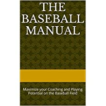 The Baseball Manual: Maximize your Coaching and Playing Potential on the Baseball Field