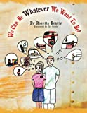 We Can Be Whatever We Want to Be!, Rosetta Beatty, 1468506897