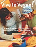 Vive le Vegan!: Simple, Delectable Recipes for the Everyday Vegan Family