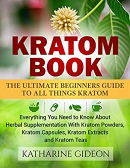 Kratom: Kratom Book: The Ultimate Beginners Guide to All Things Kratom  Everything You Need to Know About Herbal Supplementation with Kratom  Powders,